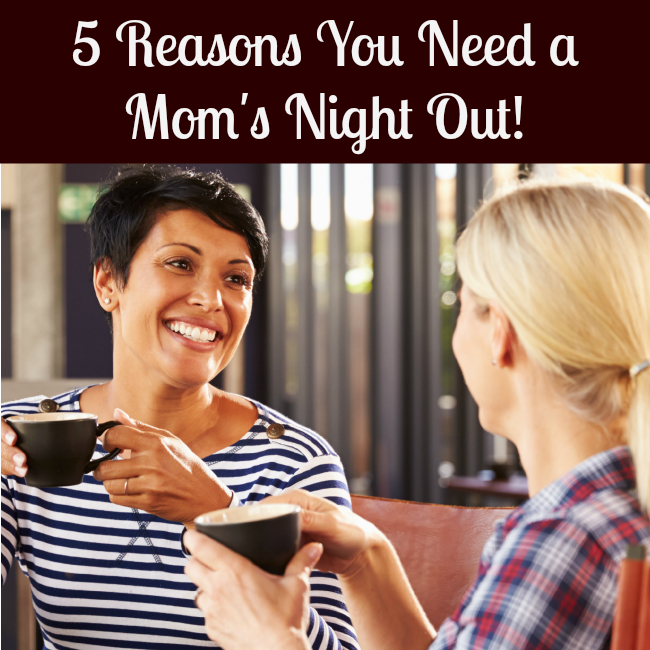5 Fantastic Reasons You Need a Mom's Night Out!