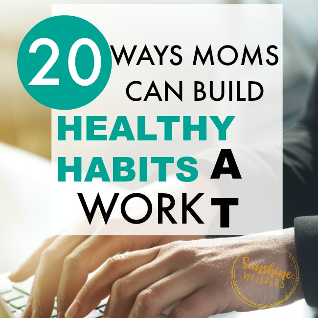 20 Ways Moms Can Build Healthy Habits At Work